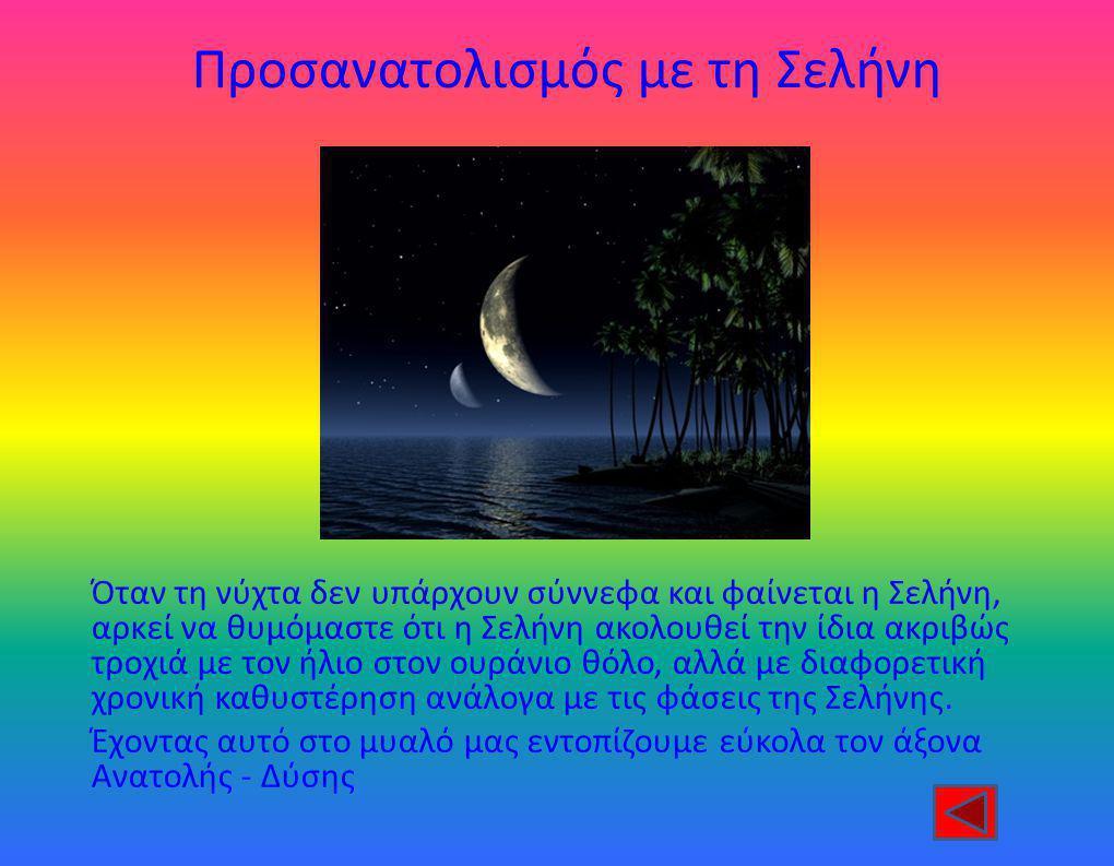 Προσανατολισμός με τη Σελήνη Όταν τη νύχτα δεν υπάρχουν σύννεφα και φαίνεται η Σελήνη, αρκεί να θυμόμαστε ότι η Σελήνη ακολουθεί την ίδια ακριβώς τροχιά με τον ήλιο στον ουράνιο θόλο, αλλά με διαφορετική χρονική καθυστέρηση ανάλογα με τις φάσεις της Σελήνης.