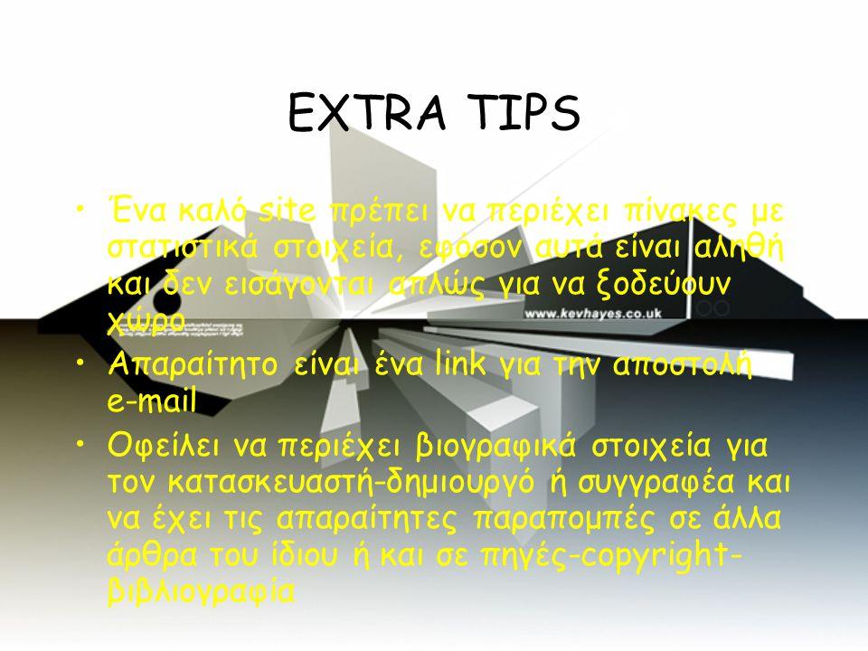 EXTRA TIPS •Ένα καλό site πρέπει να περιέχει πίνακες με στατιστικά στοιχεία, εφόσον αυτά είναι αληθή και δεν εισάγονται απλώς για να ξοδεύουν χώρο •Απαραίτητο είναι ένα link για την αποστολή e-mail •Οφείλει να περιέχει βιογραφικά στοιχεία για τον κατασκευαστή-δημιουργό ή συγγραφέα και να έχει τις απαραίτητες παραπομπές σε άλλα άρθρα του ίδιου ή και σε πηγές-copyright- βιβλιογραφία
