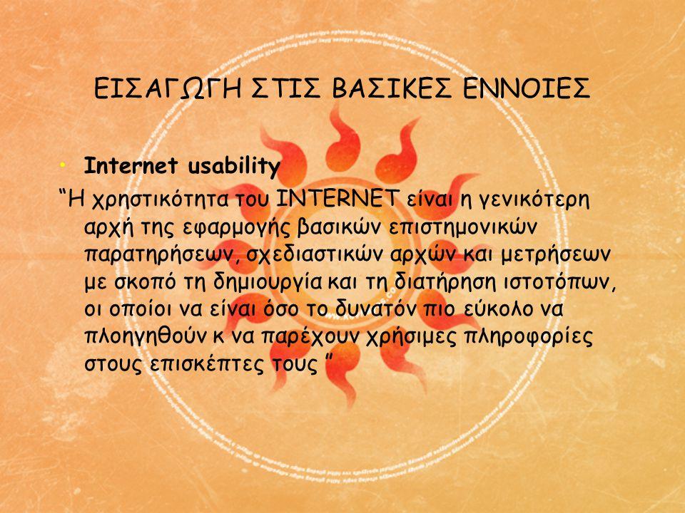 ΕΙΣΑΓΩΓΗ ΣΤΙΣ ΒΑΣΙΚΕΣ ΕΝΝΟΙΕΣ •Internet usability Η χρηστικότητα του INTERNET είναι η γενικότερη αρχή της εφαρμογής βασικών επιστημονικών παρατηρήσεων, σχεδιαστικών αρχών και μετρήσεων με σκοπό τη δημιουργία και τη διατήρηση ιστοτόπων, οι οποίοι να είναι όσο το δυνατόν πιο εύκολο να πλοηγηθούν κ να παρέχουν χρήσιμες πληροφορίες στους επισκέπτες τους
