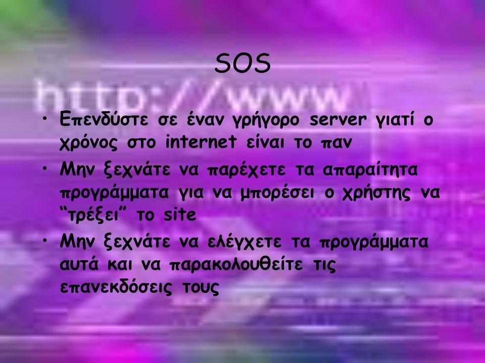 SOS •Επενδύστε σε έναν γρήγορο server γιατί ο χρόνος στο internet είναι το παν •Μην ξεχνάτε να παρέχετε τα απαραίτητα προγράμματα για να μπορέσει ο χρήστης να τρέξει το site •Μην ξεχνάτε να ελέγχετε τα προγράμματα αυτά και να παρακολουθείτε τις επανεκδόσεις τους