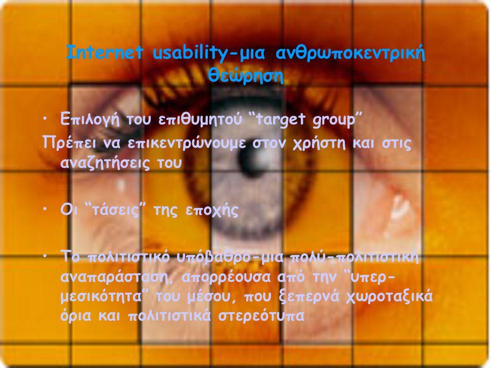 Internet usability-μια ανθρωποκεντρική θεώρηση •Επιλογή του επιθυμητού target group Πρέπει να επικεντρώνουμε στον χρήστη και στις αναζητήσεις του •Οι τάσεις της εποχής •Το πολιτιστικό υπόβαθρο-μια πολύ-πολιτιστική αναπαράσταση, απορρέουσα από την υπερ- μεσικότητα του μέσου, που ξεπερνά χωροταξικά όρια και πολιτιστικά στερεότυπα