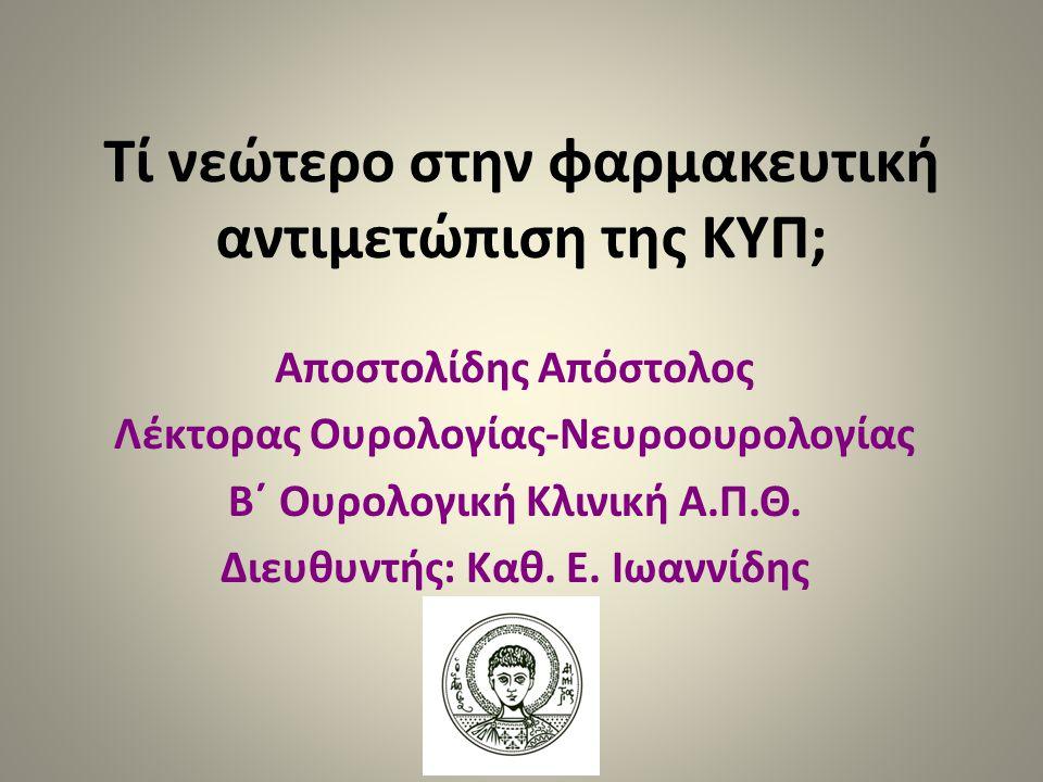 Τί νεώτερο στην φαρμακευτική αντιμετώπιση της ΚΥΠ; Αποστολίδης Απόστολος Λέκτορας Ουρολογίας-Νευροουρολογίας Β΄ Ουρολογική Κλινική Α.Π.Θ. Διευθυντής: