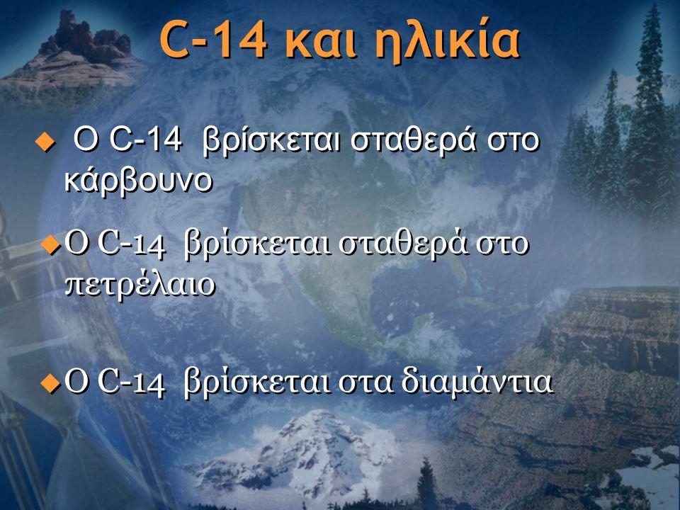 C-14 και ηλικία  Ο C-14 βρίσκεται σταθερά στο πετρέλαιο  Ο C-14 βρίσκεται στα διαμάντια  Ο C-14 βρίσκεται σταθερά στο πετρέλαιο  Ο C-14 βρίσκεται