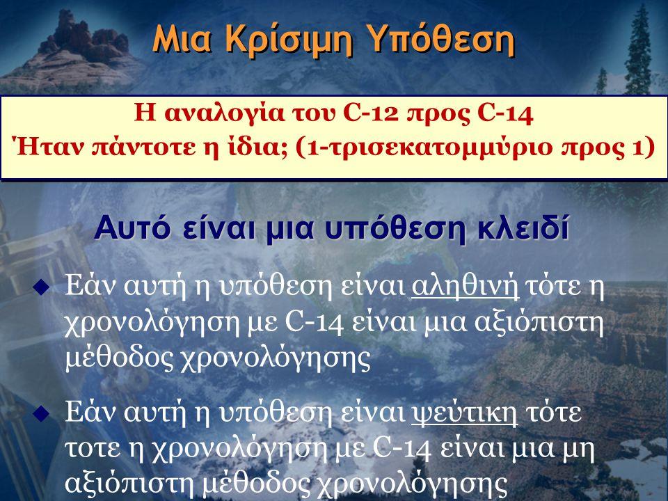 Μια Κρίσιμη Υπόθεση Η αναλογία του C-12 προς C-14 Ήταν πάντοτε η ίδια; (1-τρισεκατομμύριο προς 1) Η αναλογία του C-12 προς C-14 Ήταν πάντοτε η ίδια; (