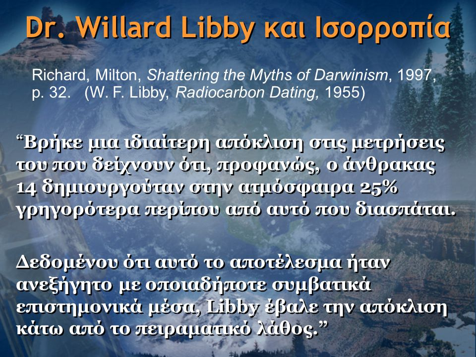 "Dr. Willard Libby και Ισορροπία ""Βρήκε μια ιδιαίτερη απόκλιση στις μετρήσεις του που δείχνουν ότι, προφανώς, ο άνθρακας 14 δημιουργούταν στην ατμόσφαι"