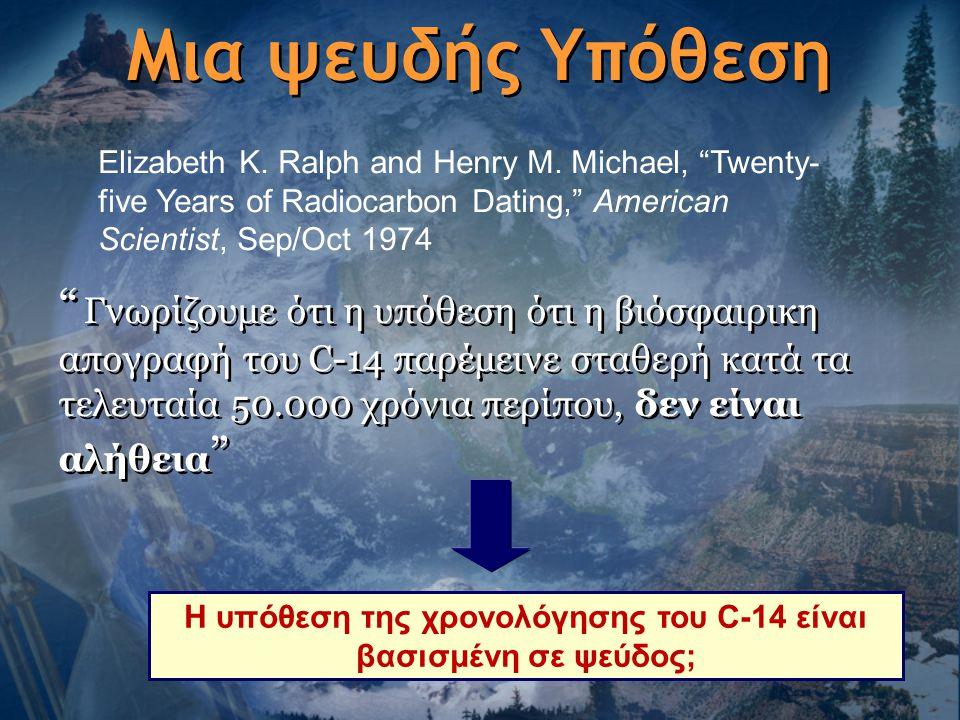 """Μια ψευδής Υπόθεση """" Γνωρίζουμε ότι η υπόθεση ότι η βιόσφαιρικη απογραφή του C-14 παρέμεινε σταθερή κατά τα τελευταία 50.000 χρόνια περίπου, δεν είναι"""