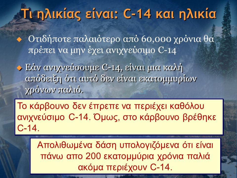Τι ηλικίας είναι: C-14 και ηλικία  Εάν ανιχνεύσουμε C-14, είναι μια καλή απόδειξη ότι αυτό δεν είναι εκατομμυρίων χρόνων παλιό. Το κάρβουνο δεν έπρεπ