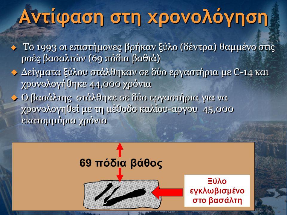 Αντίφαση στη χρονολόγηση  Το 1993 οι επιστήμονες βρήκαν ξύλο (δέντρα) θαμμένο στις ροές βασαλτών (69 πόδια βαθιά)  Δείγματα ξύλου στάλθηκαν σε δύο ε