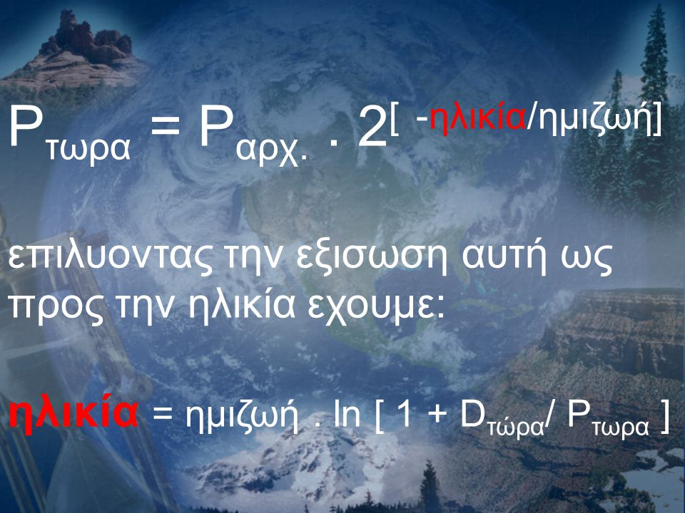 P τωρα = P αρχ.. 2 [ -ηλικία/ημιζωή] επιλυοντας την εξισωση αυτή ως προς την ηλικία εχουμε: ηλικία = ημιζωή. ln [ 1 + D τώρα / P τωρα ]