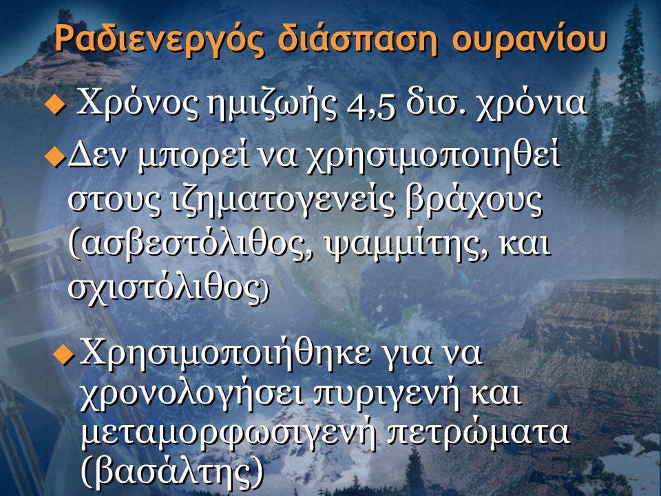 Ραδιενεργός διάσπαση ουρανίου  Χρόνος ημιζωής 4,5 δισ. χρόνια  Δεν μπορεί να χρησιμοποιηθεί στους ιζηματογενείς βράχους (ασβεστόλιθος, ψαμμίτης, και