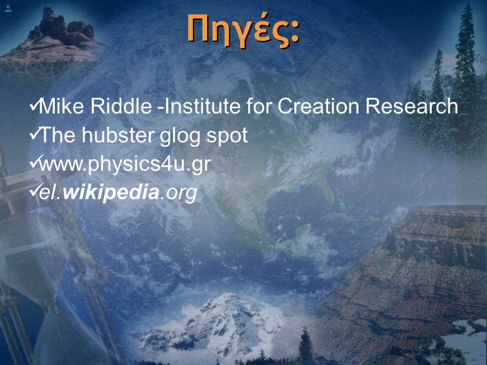 Πηγές:  Mike Riddle -Institute for Creation Research  The hubster glog spot  www.physics4u.gr  el.wikipedia.org.