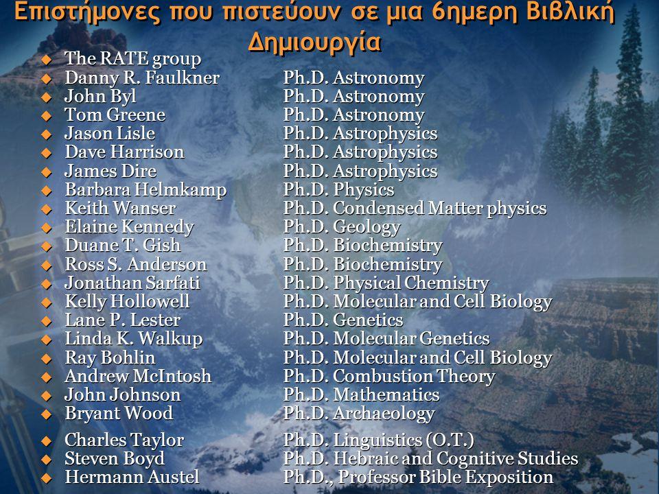 Επιστήμονες που πιστεύουν σε μια 6ημερη Βιβλική Δημιουργία  The RATE group  Danny R. Faulkner Ph.D. Astronomy  John BylPh.D. Astronomy  Tom Greene