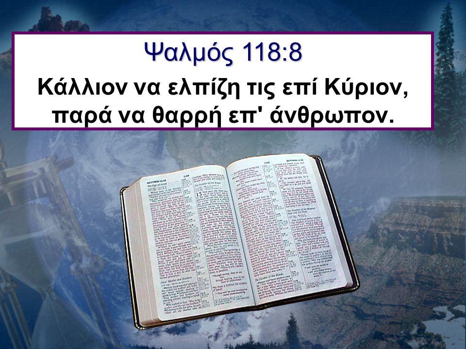 Ψαλμός 118:8 Κάλλιον να ελπίζη τις επί Κύριον, παρά να θαρρή επ' άνθρωπον.