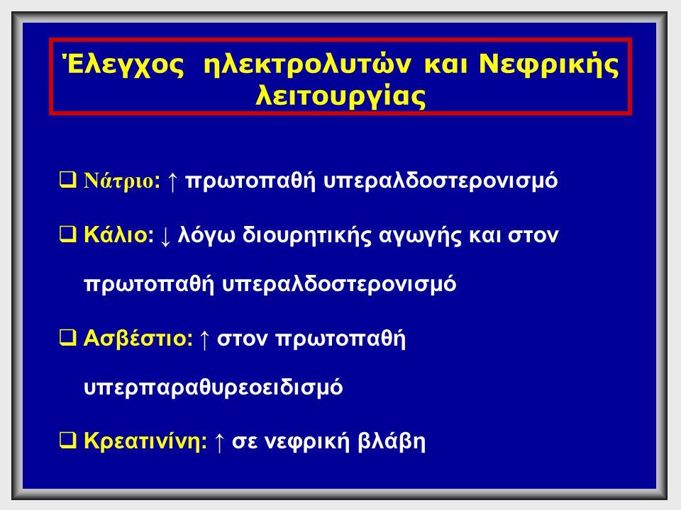 Έλεγχος ηλεκτρολυτών και Νεφρικής λειτουργίας  Νάτριο : ↑ πρωτοπαθή υπεραλδοστερονισμό  Κάλιο: ↓ λόγω διουρητικής αγωγής και στον πρωτοπαθή υπεραλδο
