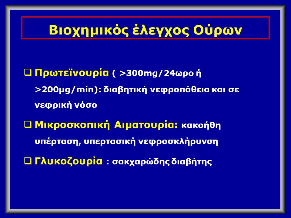 Βιοχημικός έλεγχος Ούρων  Πρωτεϊνουρία ( >300mg/24ωρο ή >200μg/min): διαβητική νεφροπάθεια και σε νεφρική νόσο  Μικροσκοπική Αιματουρία: κακοήθη υπέ