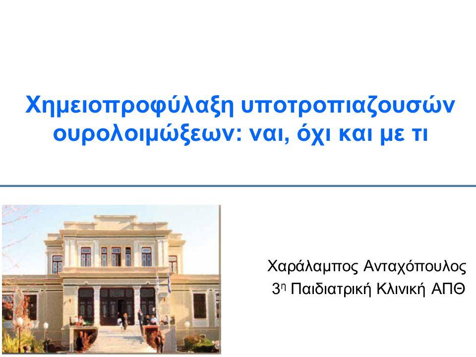 Χημειοπροφύλαξη υποτροπιαζουσών ουρολοιμώξεων: ναι, όχι και με τι Χαράλαμπος Ανταχόπουλος 3 η Παιδιατρική Κλινική ΑΠΘ