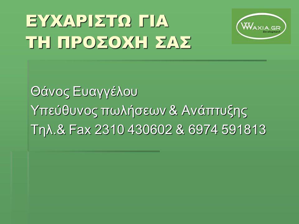 ΕΥΧΑΡΙΣΤΩ ΓΙΑ ΤΗ ΠΡΟΣΟΧΗ ΣΑΣ Θάνος Ευαγγέλου Υπεύθυνος πωλήσεων & Ανάπτυξης Τηλ.& Fax 2310 430602 & 6974 591813