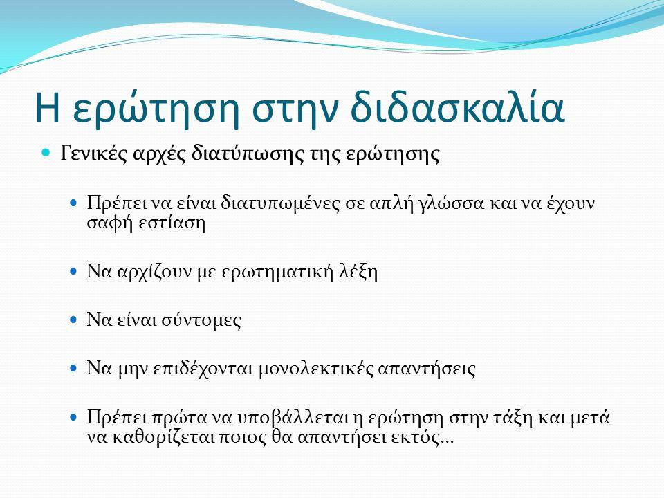 Η ερώτηση στην διδασκαλία  Γενικές αρχές διατύπωσης της ερώτησης  Πρέπει να είναι διατυπωμένες σε απλή γλώσσα και να έχουν σαφή εστίαση  Να αρχίζου