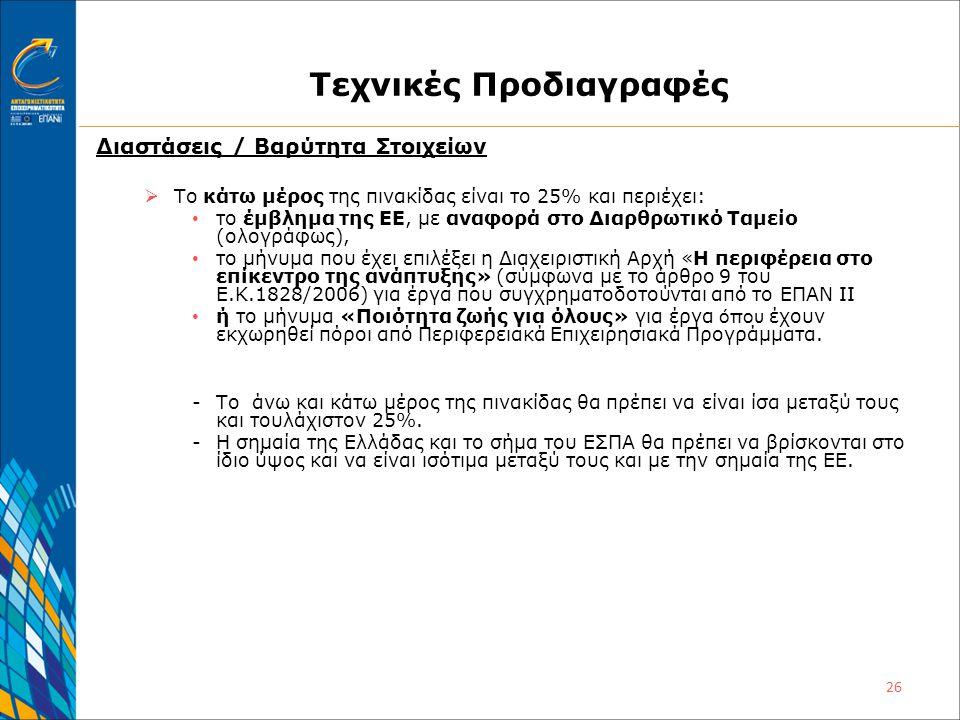 26 Τεχνικές Προδιαγραφές Διαστάσεις / Βαρύτητα Στοιχείων  Το κάτω μέρος της πινακίδας είναι το 25% και περιέχει: • το έμβλημα της ΕΕ, με αναφορά στο Διαρθρωτικό Ταμείο (ολογράφως), • το μήνυμα που έχει επιλέξει η Διαχειριστική Αρχή «H περιφέρεια στο επίκεντρο της ανάπτυξης» (σύμφωνα με το άρθρο 9 του Ε.Κ.1828/2006) για έργα που συγχρηματοδοτούνται από το ΕΠΑΝ ΙΙ • ή το μήνυμα «Ποιότητα ζωής για όλους» για έργα όπου έχουν εκχωρηθεί πόροι από Περιφερειακά Επιχειρησιακά Προγράμματα.