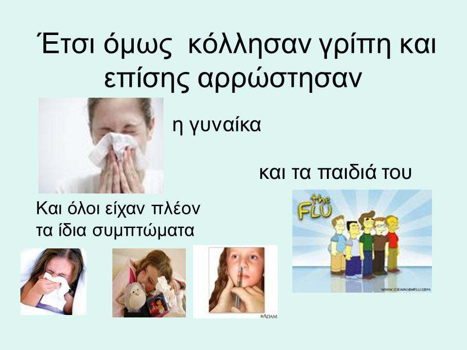 Έτσι όμως κόλλησαν γρίπη και επίσης αρρώστησαν η γυναίκα και τα παιδιά του Και όλοι είχαν πλέον τα ίδια συμπτώματα