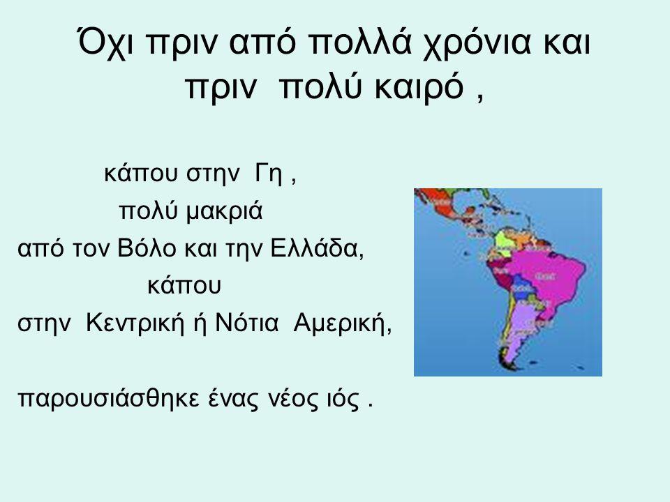 Όχι πριν από πολλά χρόνια και πριν πολύ καιρό, κάπου στην Γη, πολύ μακριά από τον Βόλο και την Ελλάδα, κάπου στην Κεντρική ή Νότια Αμερική, παρουσιάσθ