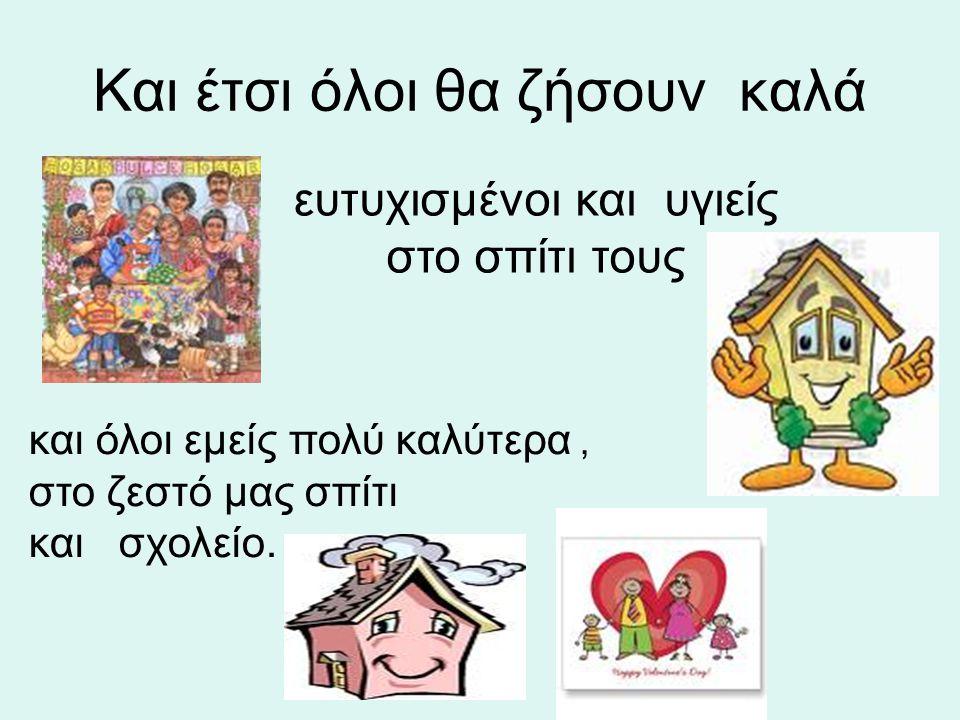 Και έτσι όλοι θα ζήσουν καλά ευτυχισμένοι και υγιείς στο σπίτι τους και όλοι εμείς πολύ καλύτερα, στο ζεστό μας σπίτι και σχολείο.