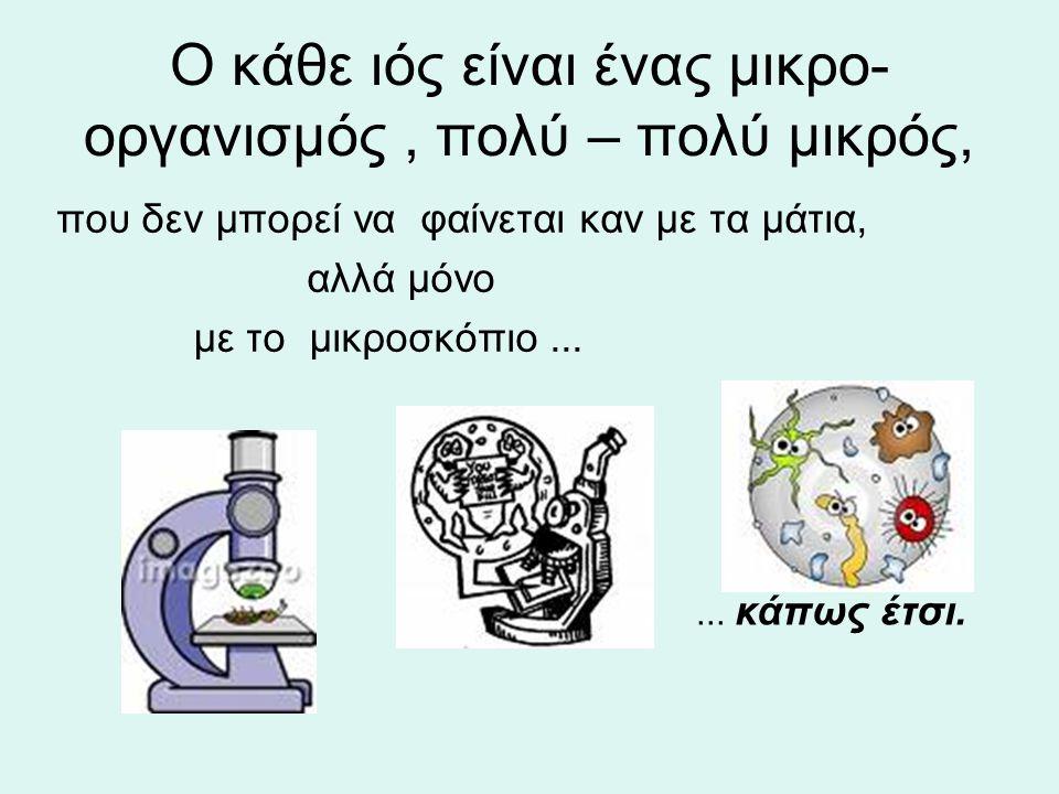 Ο κάθε ιός είναι ένας μικρο- οργανισμός, πολύ – πολύ μικρός, που δεν μπορεί να φαίνεται καν με τα μάτια, αλλά μόνο με το μικροσκόπιο...... κάπως έτσι.