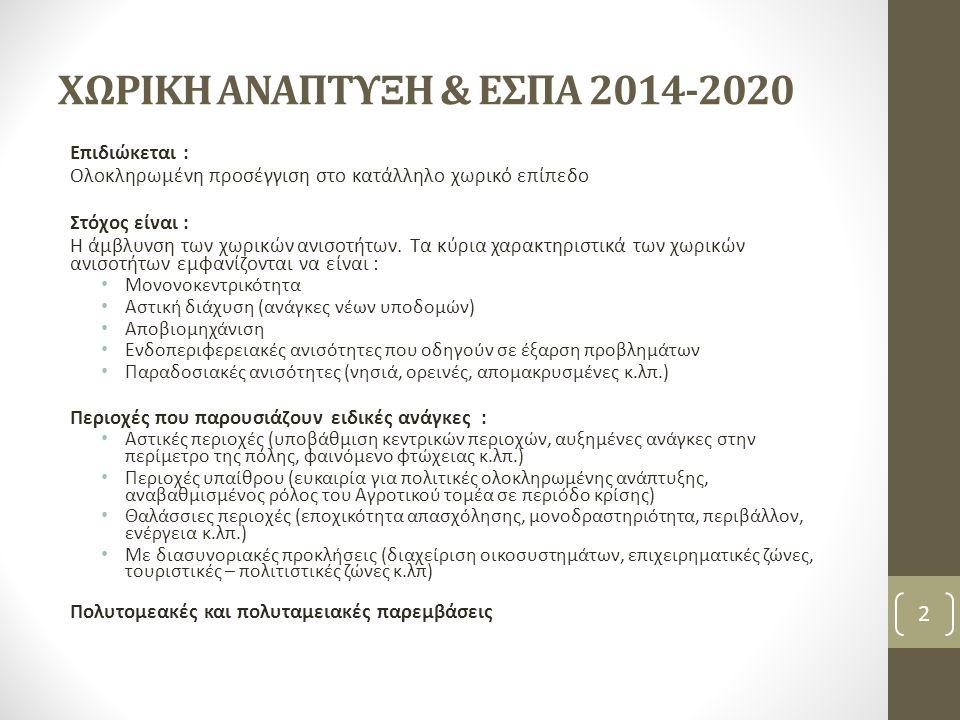 ΧΩΡΙΚΗ ΑΝΑΠΤΥΞΗ & ΕΣΠΑ 2014-2020 Επιδιώκεται : Ολοκληρωμένη προσέγγιση στο κατάλληλο χωρικό επίπεδο Στόχος είναι : Η άμβλυνση των χωρικών ανισοτήτων.