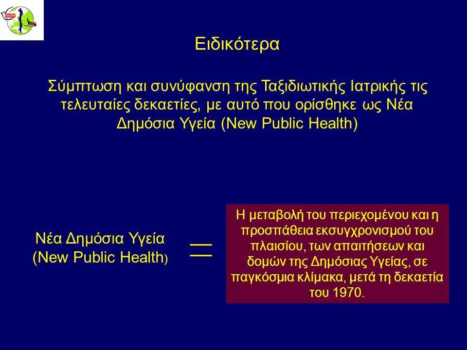 Ειδικότερα Σύμπτωση και συνύφανση της Ταξιδιωτικής Ιατρικής τις τελευταίες δεκαετίες, με αυτό που ορίσθηκε ως Νέα Δημόσια Υγεία (New Public Health) Η μεταβολή του περιεχομένου και η προσπάθεια εκσυγχρονισμού του πλαισίου, των απαιτήσεων και δομών της Δημόσιας Υγείας, σε παγκόσμια κλίμακα, μετά τη δεκαετία του 1970.