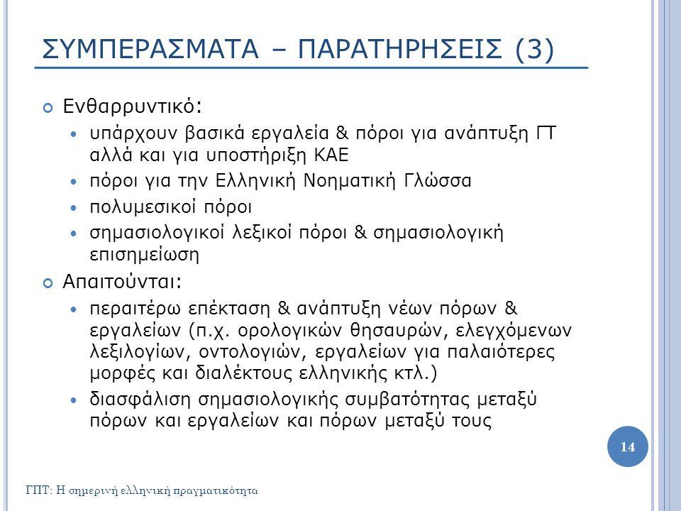 ΣΥΜΠΕΡΑΣΜΑΤΑ – ΠΑΡΑΤΗΡΗΣΕΙΣ (3) Ενθαρρυντικό :  υπάρχουν βασικά εργαλεία & πόροι για ανάπτυξη ΓΤ αλλά και για υποστήριξη ΚΑΕ  πόροι για την Ελληνική Νοηματική Γλώσσα  πολυμεσικοί πόροι  σημασιολογικοί λεξικοί πόροι & σημασιολογική επισημείωση Απαιτούνται:  περαιτέρω επέκταση & ανάπτυξη νέων πόρων & εργαλείων (π.χ.