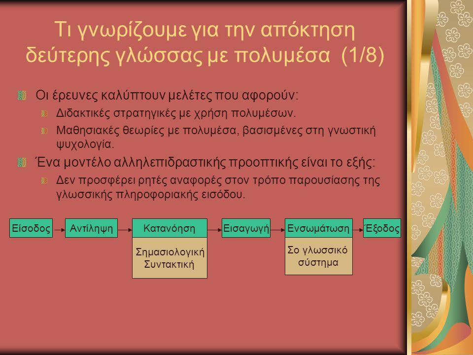 Τι γνωρίζουμε για την απόκτηση δεύτερης γλώσσας με πολυμέσα (2/8) Είσοδος: το γλωσικό υλικό που παρουσιάζεται στο μαθητή H κατανοητή (όχι η απλή) πληροφορία μπορεί να αποκτηθεί.