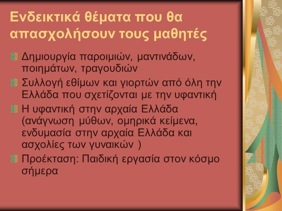 Ενδεικτικά θέματα που θα απασχολήσουν τους μαθητές Δημιουργία παροιμιών, μαντινάδων, ποιημάτων, τραγουδιών Συλλογή εθίμων και γιορτών από όλη την Ελλάδα που σχετίζονται με την υφαντική Η υφαντική στην αρχαία Ελλάδα (ανάγνωση μύθων, ομηρικά κείμενα, ενδυμασία στην αρχαία Ελλάδα και ασχολίες των γυναικών ) Προέκταση: Παιδική εργασία στον κόσμο σήμερα