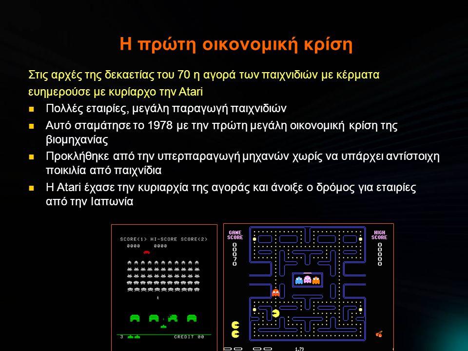 Η πρώτη οικονομική κρίση Στις αρχές της δεκαετίας του 70 η αγορά των παιχνιδιών με κέρματα ευημερούσε με κυρίαρχο την Atari  Πολλές εταιρίες, μεγάλη παραγωγή παιχνιδιών  Αυτό σταμάτησε το 1978 με την πρώτη μεγάλη οικονομική κρίση της βιομηχανίας  Προκλήθηκε από την υπερπαραγωγή μηχανών χωρίς να υπάρχει αντίστοιχη ποικιλία από παιχνίδια  Η Atari έχασε την κυριαρχία της αγοράς και άνοιξε ο δρόμος για εταιρίες από την Ιαπωνία