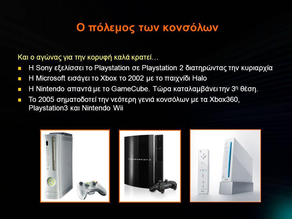 Ο πόλεμος των κονσόλων Και ο αγώνας για την κορυφή καλά κρατεί…  Η Sony εξελίσσει το Playstation σε Playstation 2 διατηρώντας την κυριαρχία  Η Microsoft εισάγει το Xbox το 2002 με το παιχνίδι Halo  Η Nintendo απαντά με το GameCube.