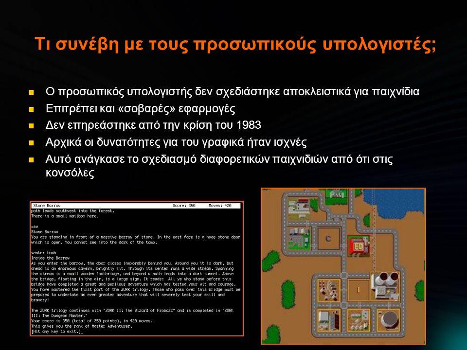 Τι συνέβη με τους προσωπικούς υπολογιστές;  Ο προσωπικός υπολογιστής δεν σχεδιάστηκε αποκλειστικά για παιχνίδια  Επιτρέπει και «σοβαρές» εφαρμογές  Δεν επηρεάστηκε από την κρίση του 1983  Αρχικά οι δυνατότητες για του γραφικά ήταν ισχνές  Αυτό ανάγκασε το σχεδιασμό διαφορετικών παιχνιδιών από ότι στις κονσόλες