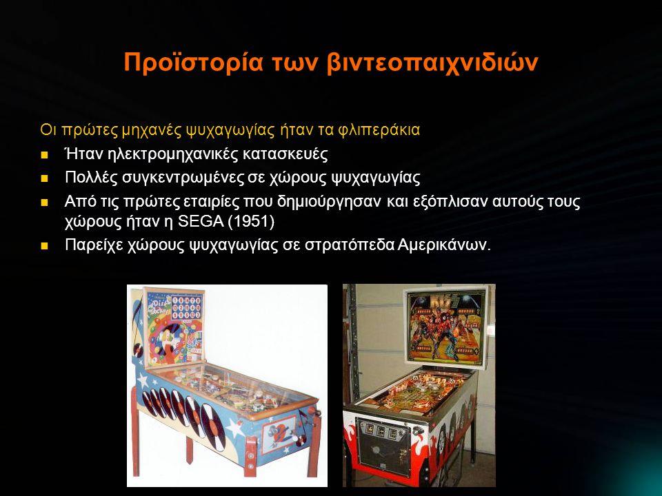 Προϊστορία των βιντεοπαιχνιδιών Οι πρώτες μηχανές ψυχαγωγίας ήταν τα φλιπεράκια  Ήταν ηλεκτρομηχανικές κατασκευές  Πολλές συγκεντρωμένες σε χώρους ψυχαγωγίας  Από τις πρώτες εταιρίες που δημιούργησαν και εξόπλισαν αυτούς τους χώρους ήταν η SEGA (1951)  Παρείχε χώρους ψυχαγωγίας σε στρατόπεδα Αμερικάνων.