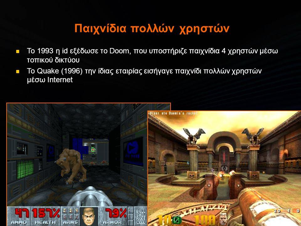 Παιχνίδια πολλών χρηστών  Το 1993 η id εξέδωσε το Doom, που υποστήριζε παιχνίδια 4 χρηστών μέσω τοπικού δικτύου  Το Quake (1996) την ίδιας εταιρίας εισήγαγε παιχνίδι πολλών χρηστών μέσω Internet