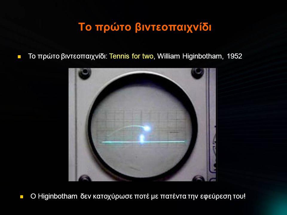 Το πρώτο βιντεοπαιχνίδι  Το πρώτο βιντεοπαιχνίδι: Tennis for two, William Higinbotham, 1952  Ο Higinbotham δεν κατοχύρωσε ποτέ με πατέντα την εφεύρεση του!