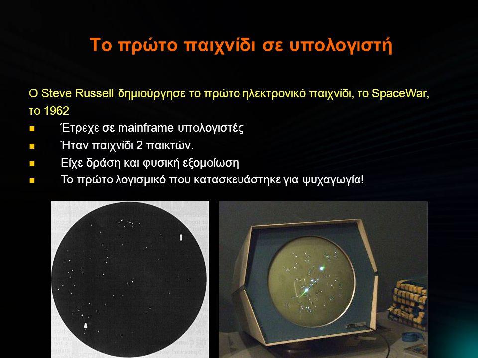 Το πρώτο παιχνίδι σε υπολογιστή Ο Steve Russell δημιούργησε το πρώτο ηλεκτρονικό παιχνίδι, το SpaceWar, το 1962  Έτρεχε σε mainframe υπολογιστές  Ήταν παιχνίδι 2 παικτών.