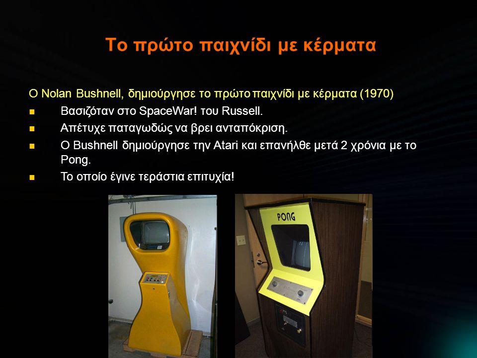 Η γέννηση της βιομηχανίας Η Atari του Bushnell ουσιαστικά δημιούργησε και κυριάρχησε στην αγορά παιχνιδιών με κέρματα  Computer Space, Pong, Tank, Asteroids  Εύκολη πρόσβαση  Εύκολα παιχνίδια  Προσέφεραν μια σύντομη «εθιστική» δόση ψυχαγωγίας