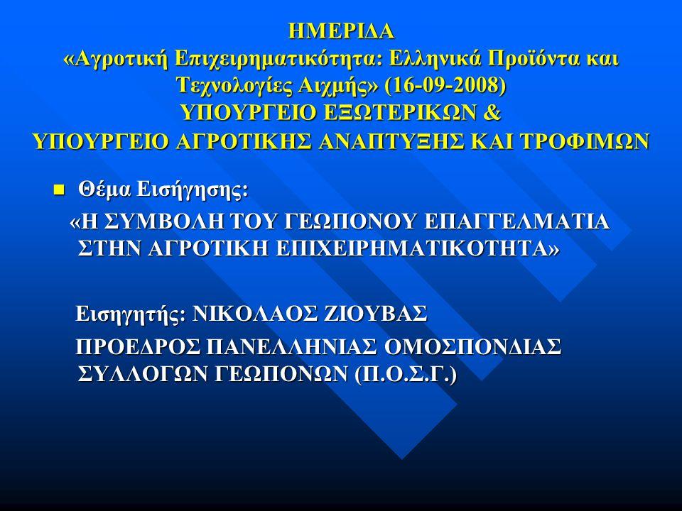 ΗΜΕΡΙΔΑ «Αγροτική Επιχειρηματικότητα: Ελληνικά Προϊόντα και Τεχνολογίες Αιχμής» (16-09-2008) ΥΠΟΥΡΓΕΙΟ ΕΞΩΤΕΡΙΚΩΝ & ΥΠΟΥΡΓΕΙΟ ΑΓΡΟΤΙΚΗΣ ΑΝΑΠΤΥΞΗΣ ΚΑΙ ΤΡΟΦΙΜΩΝ  Θέμα Εισήγησης: «Η ΣΥΜΒΟΛΗ ΤΟΥ ΓΕΩΠΟΝΟΥ EΠΑΓΓΕΛΜΑΤΙΑ ΣΤΗΝ ΑΓΡΟΤΙΚΗ ΕΠΙΧΕΙΡΗΜΑΤΙΚΟΤΗΤΑ» «Η ΣΥΜΒΟΛΗ ΤΟΥ ΓΕΩΠΟΝΟΥ EΠΑΓΓΕΛΜΑΤΙΑ ΣΤΗΝ ΑΓΡΟΤΙΚΗ ΕΠΙΧΕΙΡΗΜΑΤΙΚΟΤΗΤΑ» Εισηγητής: ΝΙΚΟΛΑΟΣ ΖΙΟΥΒΑΣ Εισηγητής: ΝΙΚΟΛΑΟΣ ΖΙΟΥΒΑΣ ΠΡΟΕΔΡΟΣ ΠΑΝΕΛΛΗΝΙΑΣ ΟΜΟΣΠΟΝΔΙΑΣ ΣΥΛΛΟΓΩΝ ΓΕΩΠΟΝΩΝ (Π.Ο.Σ.Γ.) ΠΡΟΕΔΡΟΣ ΠΑΝΕΛΛΗΝΙΑΣ ΟΜΟΣΠΟΝΔΙΑΣ ΣΥΛΛΟΓΩΝ ΓΕΩΠΟΝΩΝ (Π.Ο.Σ.Γ.)
