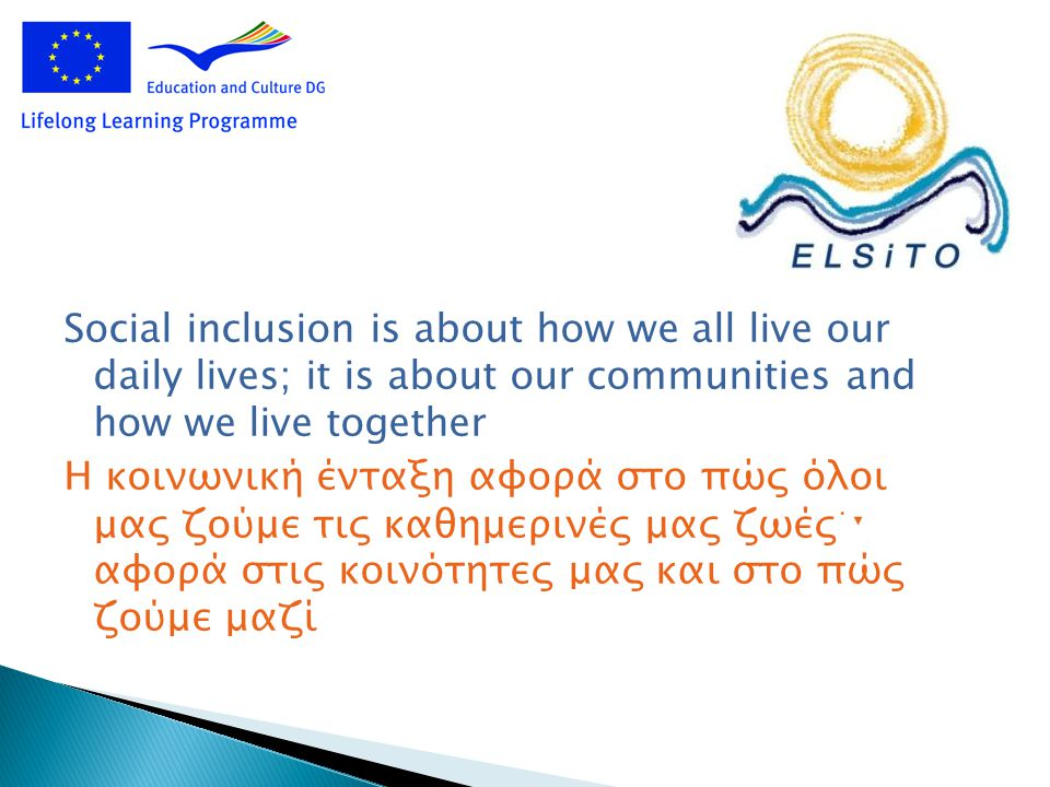 Social inclusion is about how we all live our daily lives; it is about our communities and how we live together Η κοινωνική ένταξη αφορά στο πώς όλοι