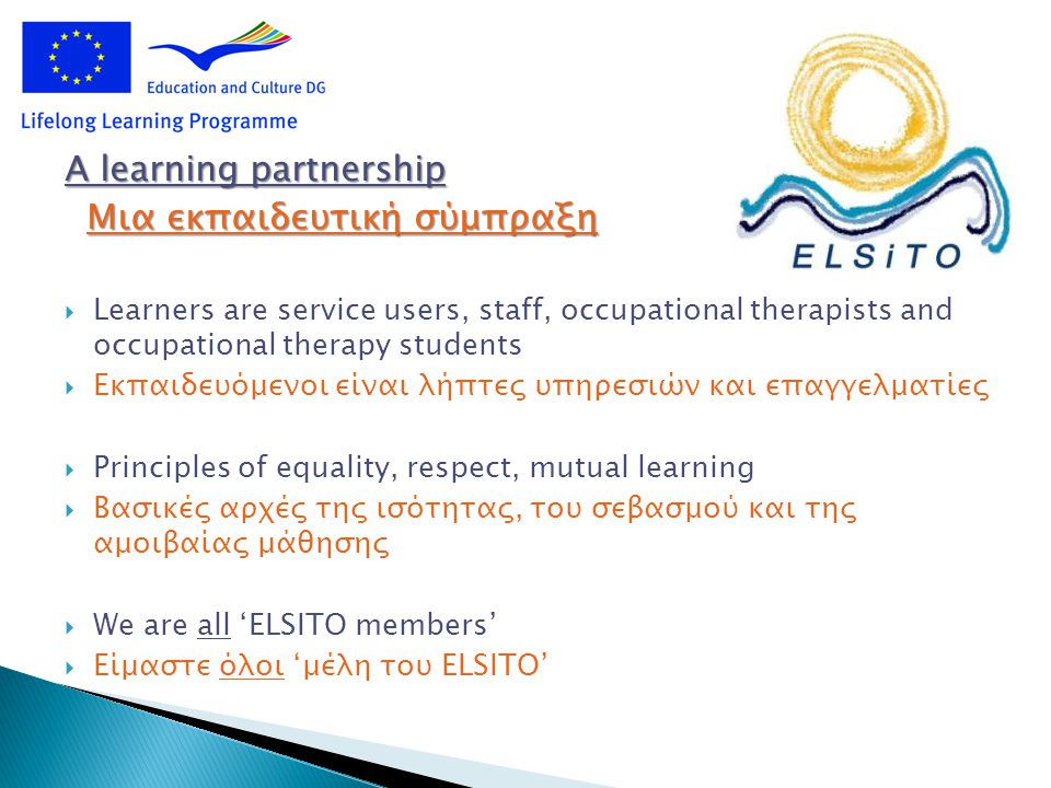 A learning partnership Μια εκπαιδευτική σύμπραξη Μια εκπαιδευτική σύμπραξη  Learners are service users, staff, occupational therapists and occupational therapy students  Εκπαιδευόμενοι είναι λήπτες υπηρεσιών και επαγγελματίες  Principles of equality, respect, mutual learning  Βασικές αρχές της ισότητας, του σεβασμού και της αμοιβαίας μάθησης  We are all 'ELSITO members'  Είμαστε όλοι 'μέλη του ELSITO'