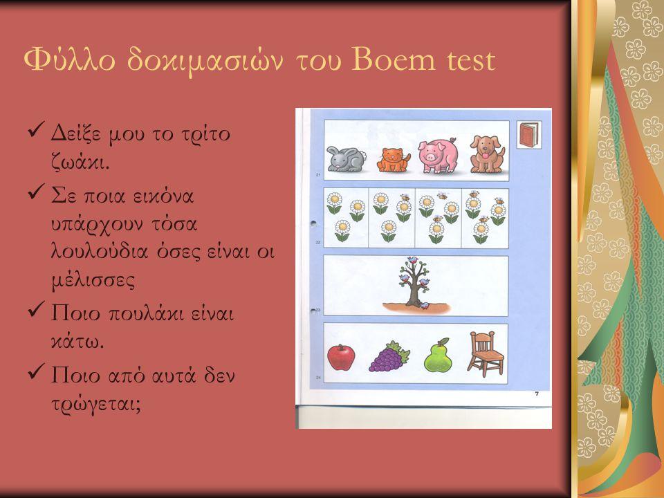 Φύλλο δοκιμασιών του Boem test  Δείξε μου το τρίτο ζωάκι.  Σε ποια εικόνα υπάρχουν τόσα λουλούδια όσες είναι οι μέλισσες  Ποιο πουλάκι είναι κάτω.
