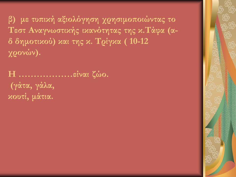 β) με τυπική αξιολόγηση χρησιμοποιώντας το Τεστ Αναγνωστικής ικανότητας της κ.Τάφα (α- δ δημοτικού) και της κ. Τρίγκα ( 10-12 χρονών). Η ………………είναι ζ