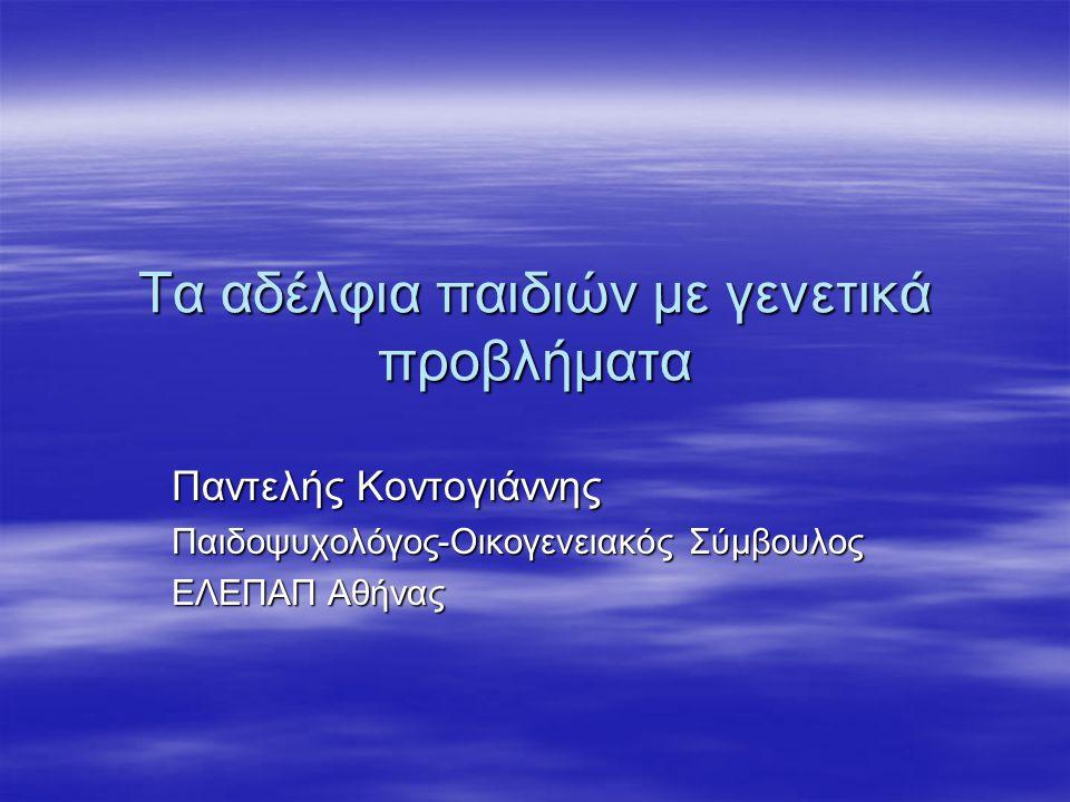 Τα αδέλφια παιδιών με γενετικά προβλήματα Παντελής Κοντογιάννης Παιδοψυχολόγος-Οικογενειακός Σύμβουλος ΕΛΕΠΑΠ Αθήνας