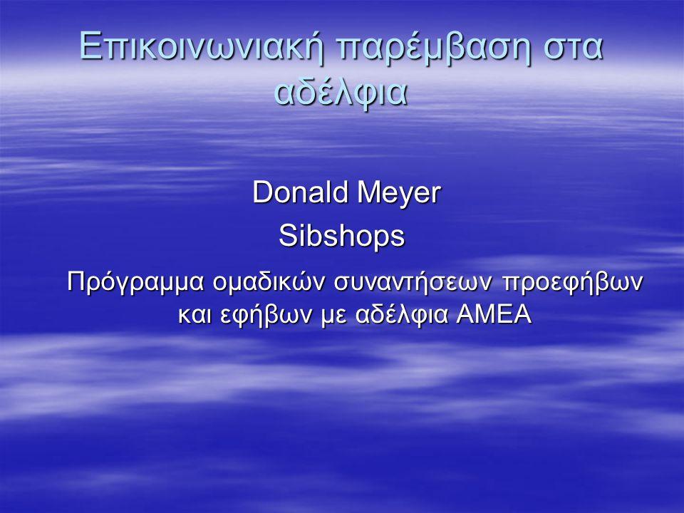 Επικοινωνιακή παρέμβαση στα αδέλφια Donald Meyer Donald MeyerSibshops Πρόγραμμα ομαδικών συναντήσεων προεφήβων και εφήβων με αδέλφια ΑΜΕΑ