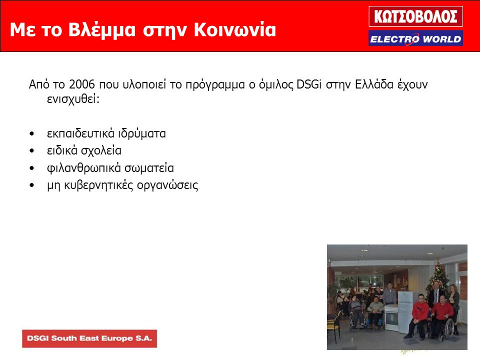 Με το Βλέμμα στην Κοινωνία Από το 2006 που υλοποιεί το πρόγραμμα ο όμιλος DSGi στην Ελλάδα έχουν ενισχυθεί: •εκπαιδευτικά ιδρύματα •ειδικά σχολεία •φιλανθρωπικά σωματεία •μη κυβερνητικές οργανώσεις