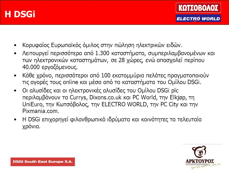 Η DSGi •Κορυφαίος Ευρωπαϊκός όμιλος στην πώληση ηλεκτρικών ειδών. •Λειτουργεί περισσότερα από 1.300 καταστήματα, συμπεριλαμβανομένων και των ηλεκτρονι