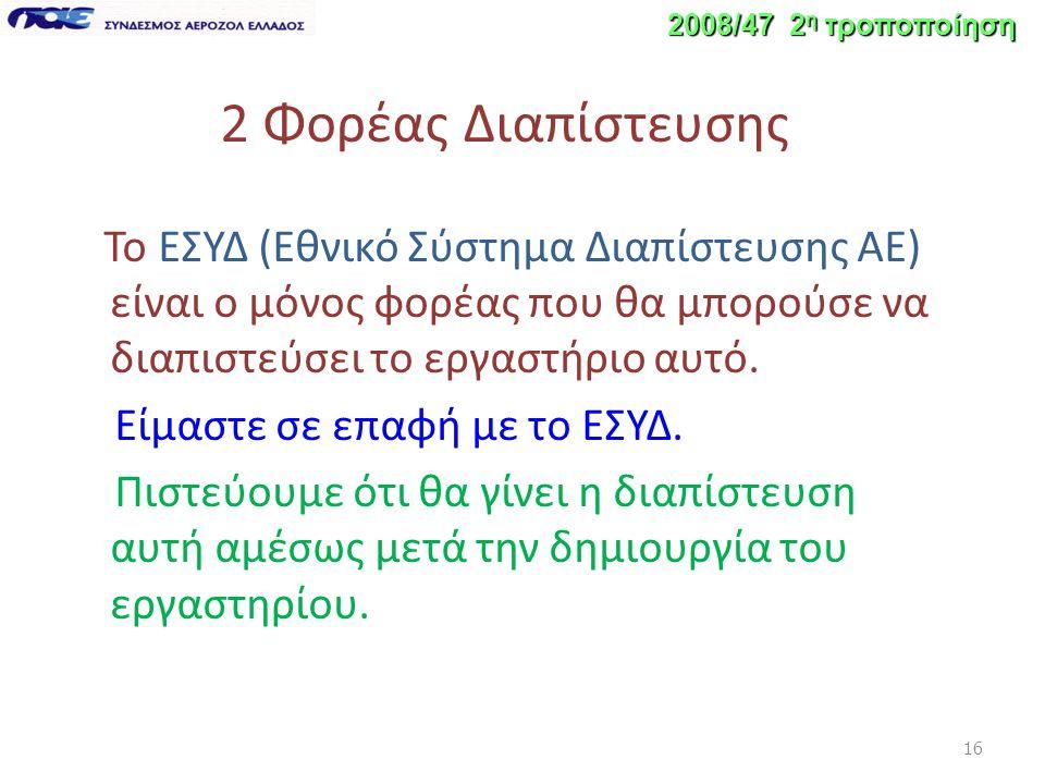 16 2008/47 2 η τροποποίηση 2 Φορέας Διαπίστευσης Το ΕΣΥΔ (Εθνικό Σύστημα Διαπίστευσης ΑΕ) είναι ο μόνος φορέας που θα μπορούσε να διαπιστεύσει το εργαστήριο αυτό.